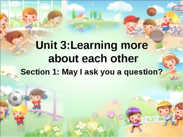 Unit 3:Learning more about each other Section 1: May I ask you a question?