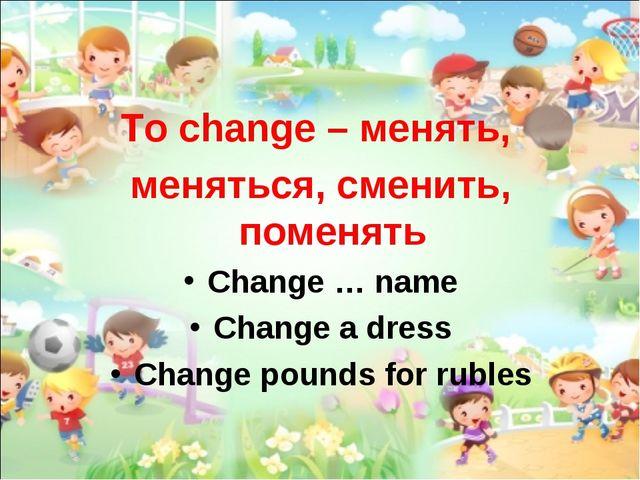 To change – менять, меняться, сменить, поменять Change … name Change a dress...