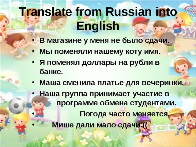 Translate from Russian into English В магазине у меня не было сдачи. Мы помен...