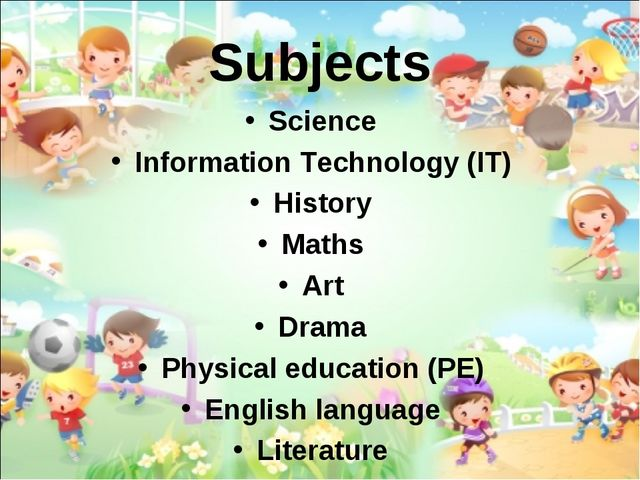 Subjects Science Information Technology (IT) History Maths Art Drama Physical...