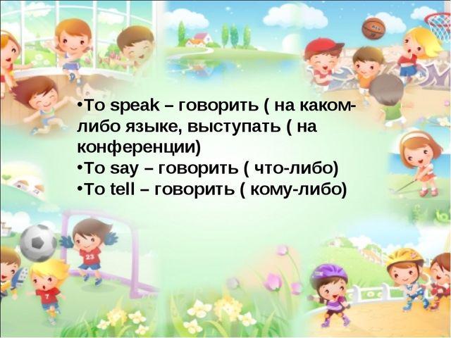 To speak – говорить ( на каком-либо языке, выступать ( на конференции) To say...