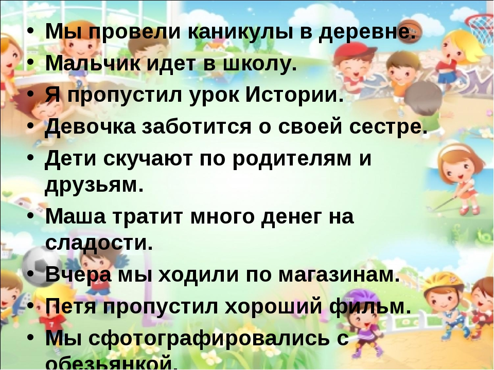 Мы провели каникулы в деревне. Мальчик идет в школу. Я пропустил урок Истории...