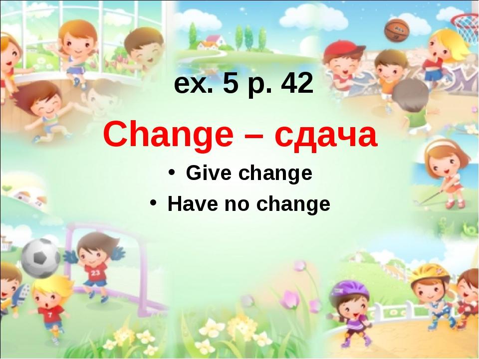 ex. 5 p. 42 Change – сдача Give change Have no change