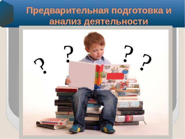 Предварительная подготовка и анализ деятельности ? ? ? ?