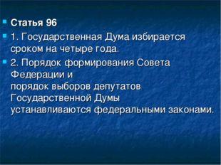 Статья 96 1. Государственная Дума избирается сроком на четыре года. 2. Порядо