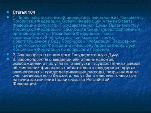 Статья 104 1. Право законодательной инициативы принадлежит Президенту Российс