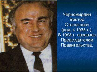 Черномырдин Виктор Степанович (род. в 1938 г.). В 1993 г. назначен Председате
