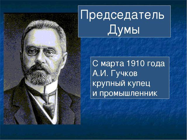 Председатель Думы С марта 1910 года А.И. Гучков крупный купец и промышленник