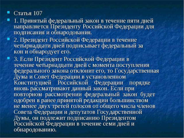 Статья 107 1. Принятый федеральный закон в течение пяти дней направляется Пре...
