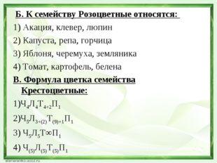 Б. К семейству Розоцветные относятся: 1) Акация, клевер, люпин 2) Капуста, р
