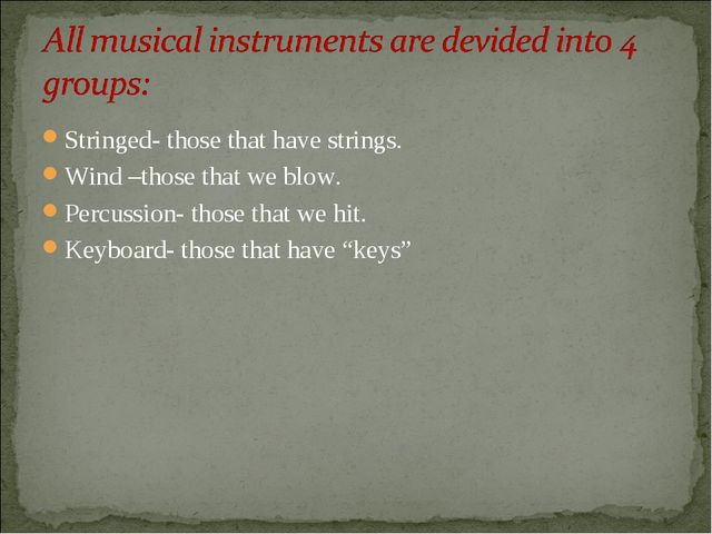Stringed- those that have strings. Wind –those that we blow. Percussion- thos...