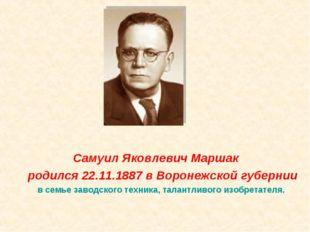 Самуил Яковлевич Маршак родился 22.11.1887 в Воронежской губернии в семье за