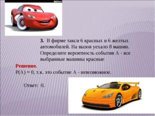 3. В фирме такси 6 красных и 6 желтых автомобилей. На вызов уехало 8 машин. О