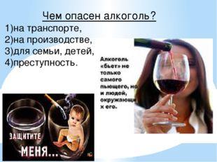 Чем опасен алкоголь? 1)на транспорте, 2)на производстве, 3)для семьи, детей,