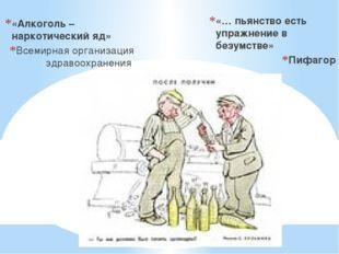 «Алкоголь – наркотический яд» Всемирная организация здравоохранения «… пьянст