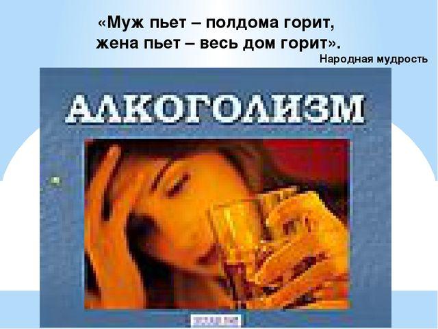 «Муж пьет – полдома горит, жена пьет – весь дом горит». Народная мудрость