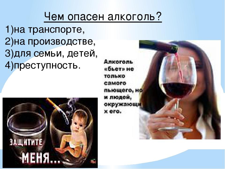 Чем опасен алкоголь? 1)на транспорте, 2)на производстве, 3)для семьи, детей,...