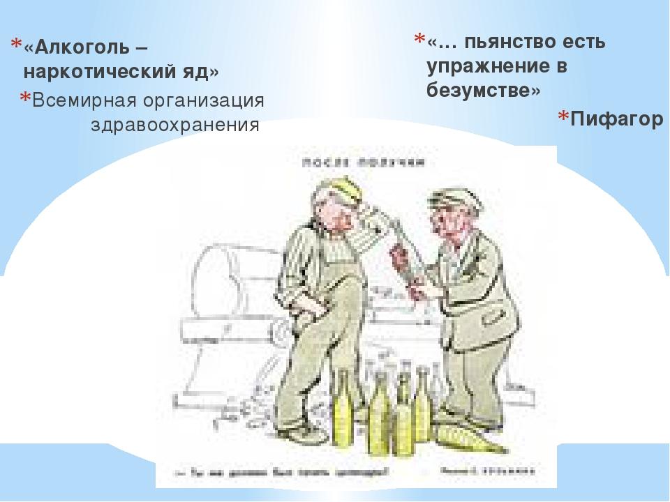 «Алкоголь – наркотический яд» Всемирная организация здравоохранения «… пьянст...