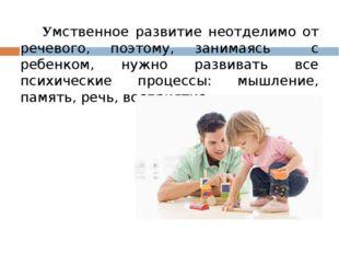 Умственное развитие неотделимо от речевого, поэтому, занимаясь с ребенком, н