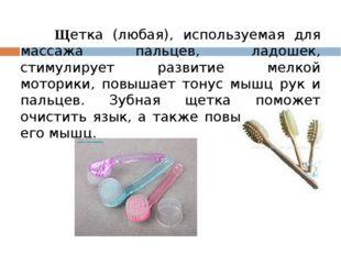 Щетка (любая), используемая для массажа пальцев, ладошек, стимулирует развит
