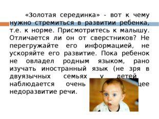 «Золотая серединка» - вот к чему нужно стремиться в развитии ребенка, т.е. к