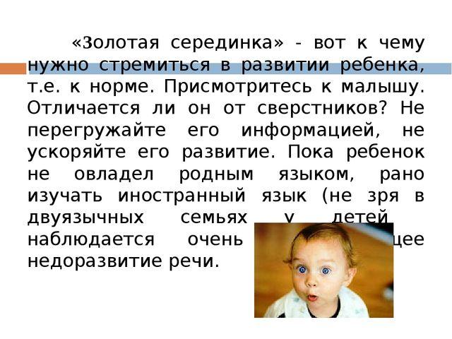 «Золотая серединка» - вот к чему нужно стремиться в развитии ребенка, т.е. к...