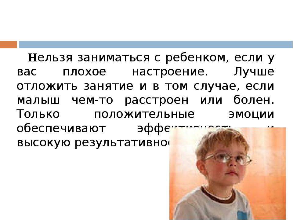 Нельзя заниматься с ребенком, если у вас плохое настроение. Лучше отложить з...