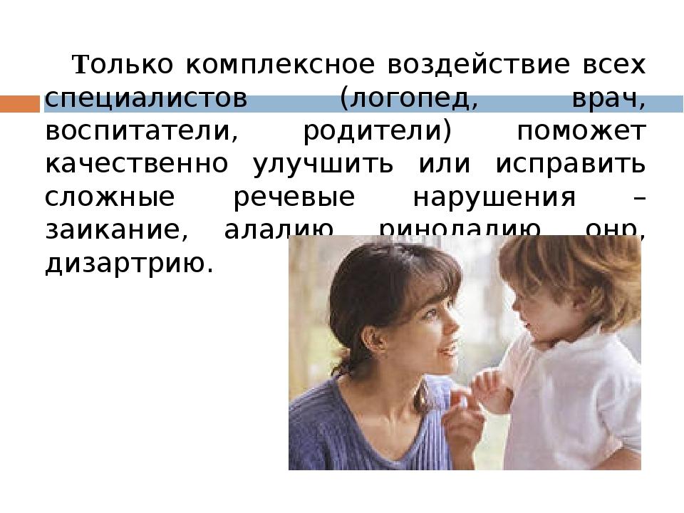 Только комплексное воздействие всех специалистов (логопед, врач, воспитатели...