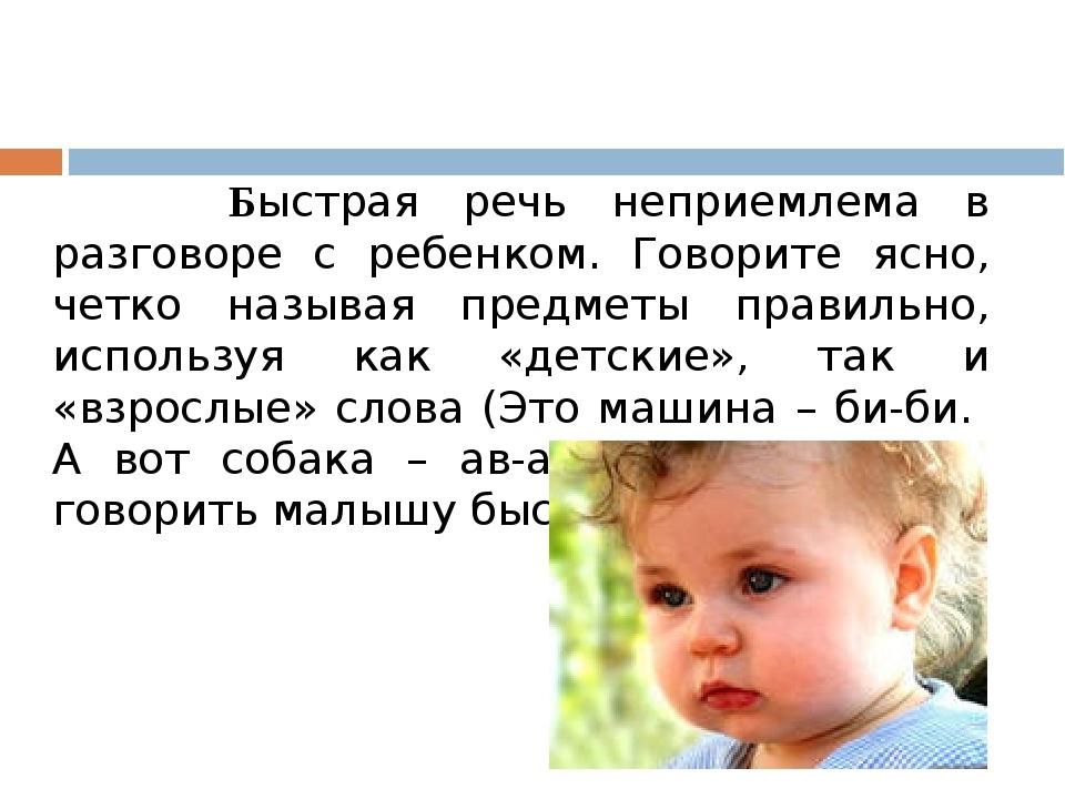 Быстрая речь неприемлема в разговоре с ребенком. Говорите ясно, четко называ...