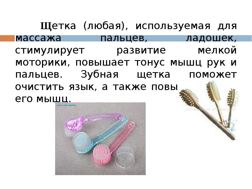Щетка (любая), используемая для массажа пальцев, ладошек, стимулирует развит...