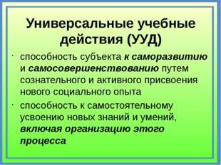 Универсальные учебные действия (УУД) способность субъекта к саморазвитию и са