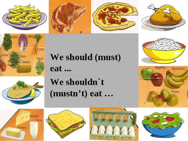 We should (must) eat ... We shouldn`t (mustn't) eat …