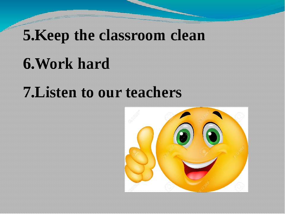 5.Keep the classroom clean 6.Work hard 7.Listen to our teachers