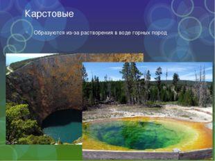 Карстовые Образуются из-за растворения в воде горных пород