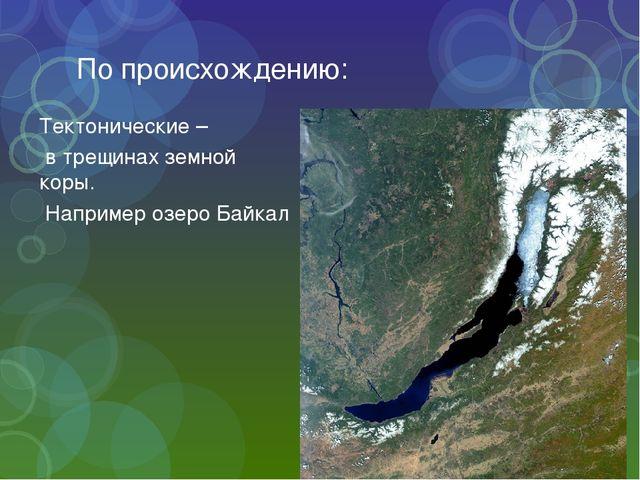 По происхождению: Тектонические – в трещинах земной коры. Например озеро Байкал
