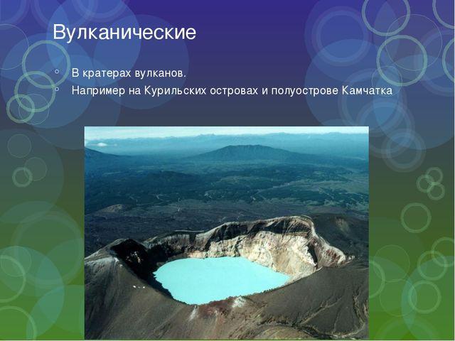 Вулканические В кратерах вулканов. Например на Курильских островах и полуостр...