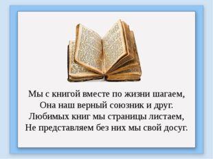 Мы с книгой вместе по жизни шагаем, Она наш верный союзник и друг. Любимых к