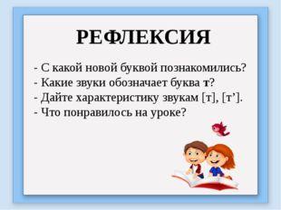 РЕФЛЕКСИЯ - С какой новой буквой познакомились? - Какие звуки обозначает букв