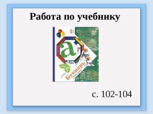 Работа по учебнику с. 102-104