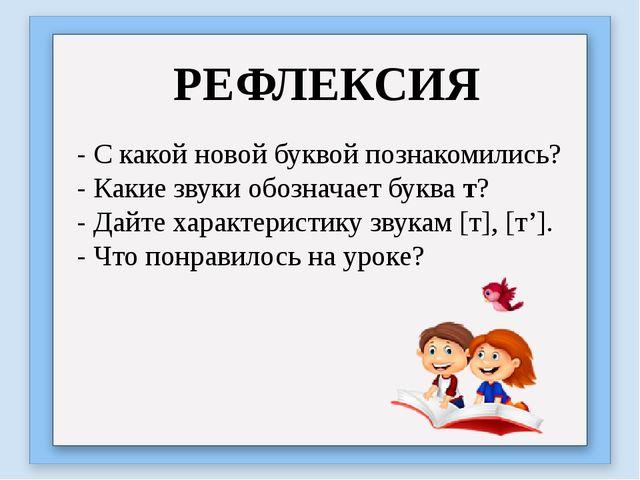 РЕФЛЕКСИЯ - С какой новой буквой познакомились? - Какие звуки обозначает букв...