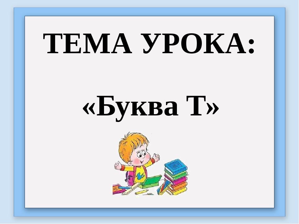 ТЕМА УРОКА: «Буква Т»
