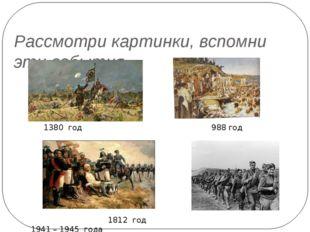Рассмотри картинки, вспомни эти события. 1380 год 988 год 1812 год 1941 – 194