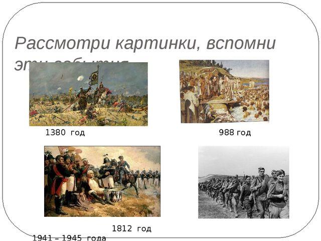 Рассмотри картинки, вспомни эти события. 1380 год 988 год 1812 год 1941 – 194...