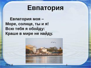 Евпатория Евпатория моя – Море, солнце, ты и я! Всю тебя я обойду: Краше в ми
