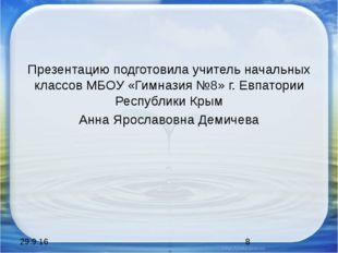 Презентацию подготовила учитель начальных классов МБОУ «Гимназия №8» г. Евпа