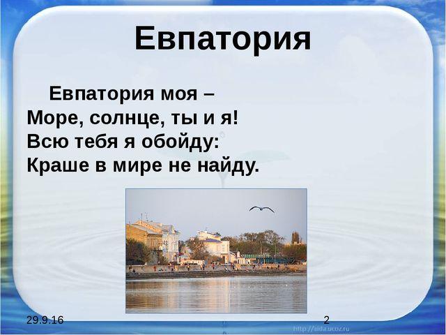 Евпатория Евпатория моя – Море, солнце, ты и я! Всю тебя я обойду: Краше в ми...