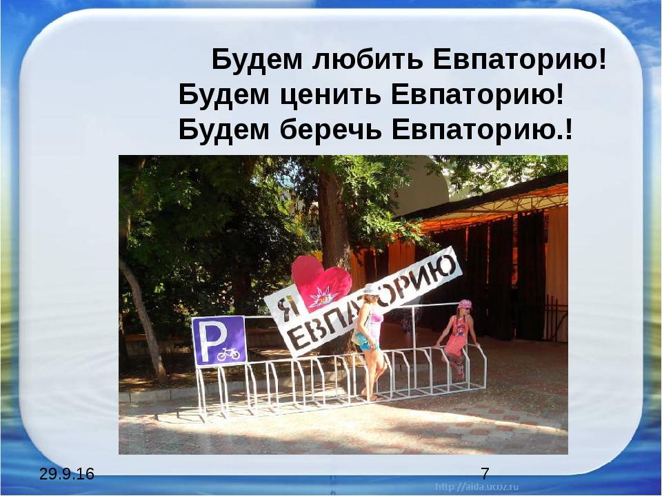 Будем любить Евпаторию! Будем ценить Евпаторию! Будем беречь Евпаторию.!
