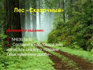 Лес «Сказочный» Домашнее задание: 1. №636 (а;б) 2. Составить кроссворд или на