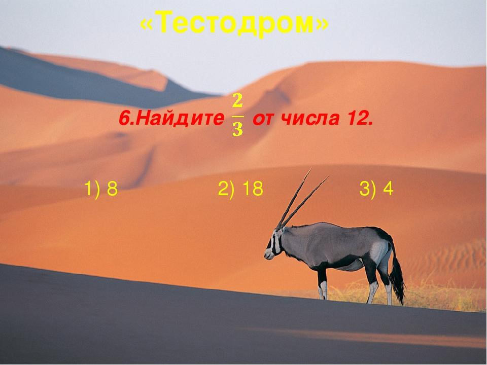 «Тестодром» 6.Найдите от числа 12. 1) 8 2) 18 3) 4