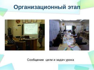Организационный этап Сообщение цели и задач урока
